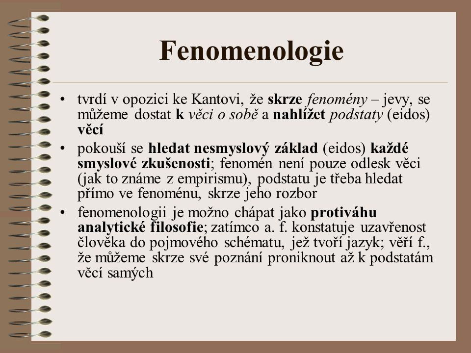 Fenomenologie tvrdí v opozici ke Kantovi, že skrze fenomény – jevy, se můžeme dostat k věci o sobě a nahlížet podstaty (eidos) věcí.