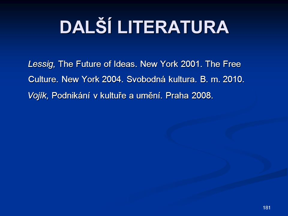 DALŠÍ LITERATURA Lessig, The Future of Ideas. New York 2001. The Free Culture. New York 2004. Svobodná kultura. B. m. 2010.