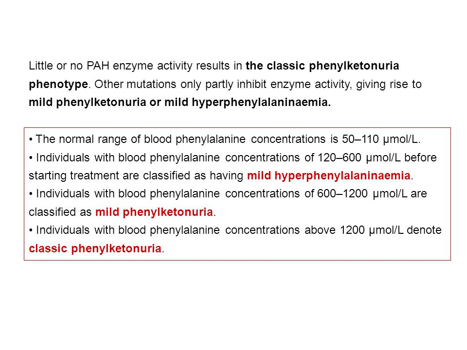 Little or no PAH enzyme activity results in the classic phenylketonuria phenotype. Other mutations only partly inhibit enzyme activity, giving rise to mild phenylketonuria or mild hyperphenylalaninaemia.