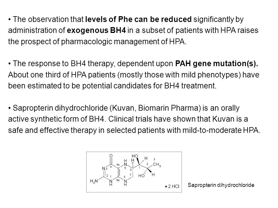 The observation that levels of Phe can be reduced significantly by administration of exogenous BH4 in a subset of patients with HPA raises the prospect of pharmacologic management of HPA.