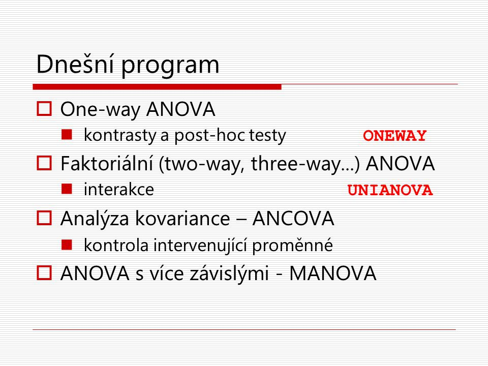 Dnešní program One-way ANOVA Faktoriální (two-way, three-way...) ANOVA