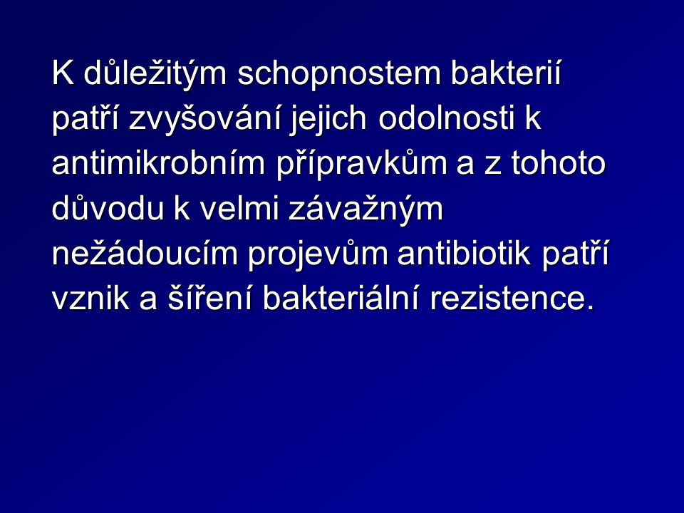 K důležitým schopnostem bakterií patří zvyšování jejich odolnosti k antimikrobním přípravkům a z tohoto důvodu k velmi závažným nežádoucím projevům antibiotik patří vznik a šíření bakteriální rezistence.