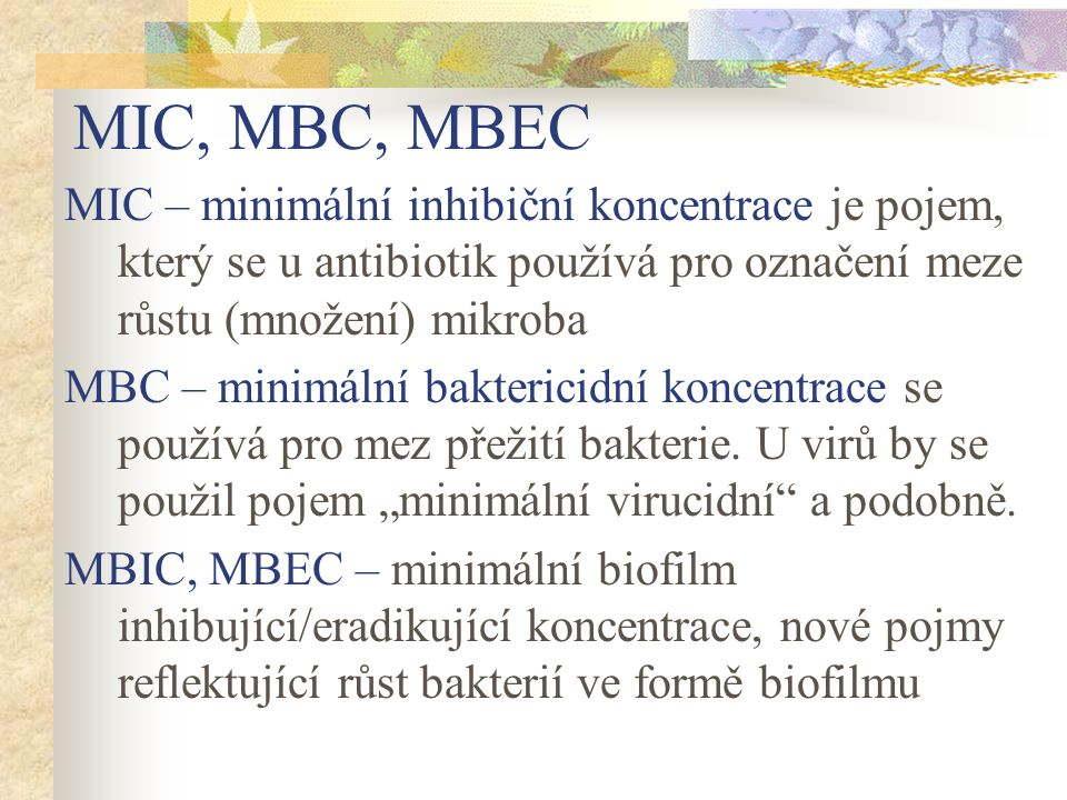 MIC, MBC, MBEC MIC – minimální inhibiční koncentrace je pojem, který se u antibiotik používá pro označení meze růstu (množení) mikroba.