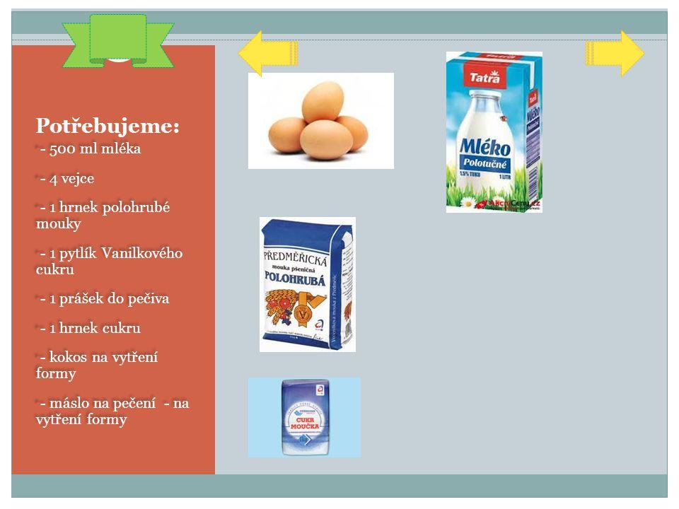 Potřebujeme: - 500 ml mléka - 4 vejce - 1 hrnek polohrubé mouky