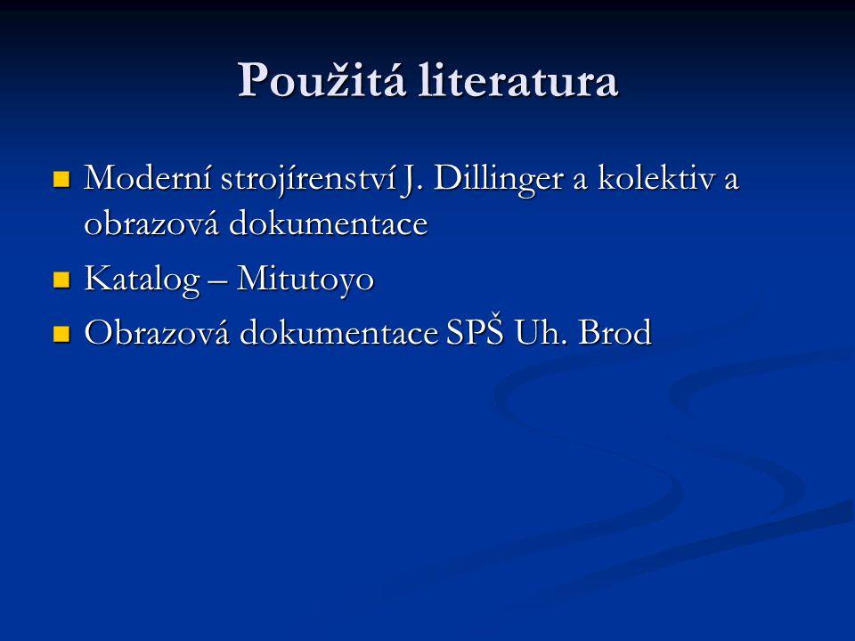 Použitá literatura Moderní strojírenství J. Dillinger a kolektiv a obrazová dokumentace. Katalog – Mitutoyo.
