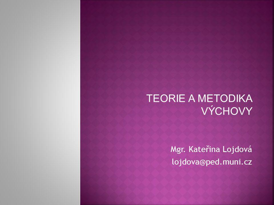 TEORIE A METODIKA VÝCHOVY Mgr. Kateřina Lojdová lojdova@ped.muni.cz