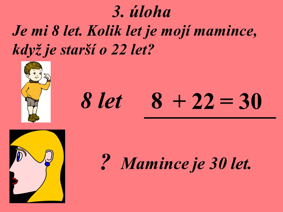 8 let 8 + 22 = 30 3. úloha Mamince je 30 let.