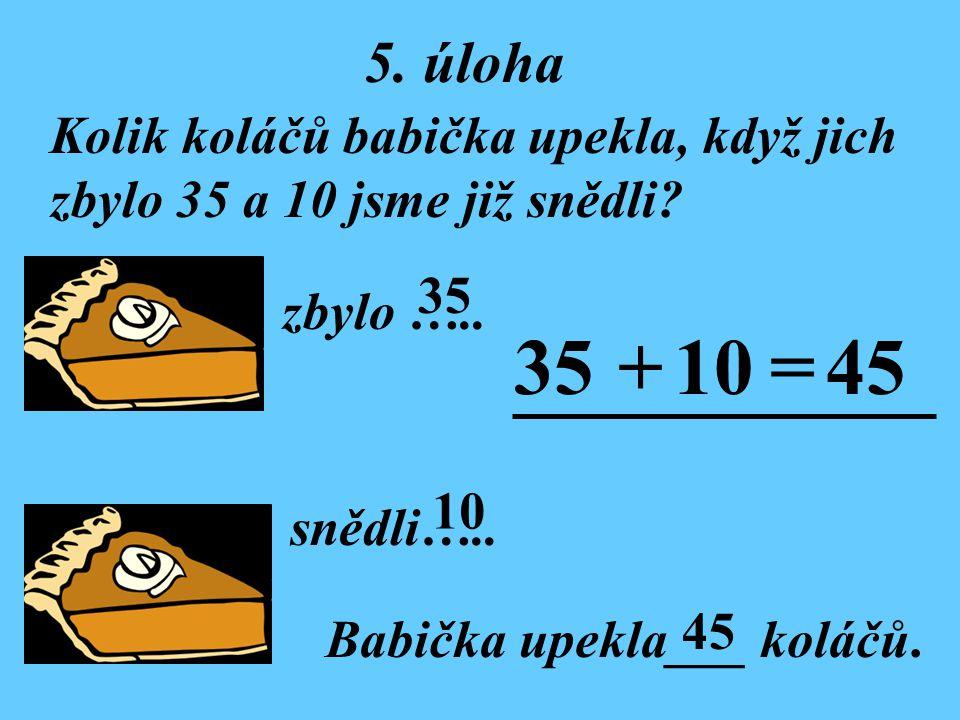 35 + 10 = 45 5. úloha Kolik koláčů babička upekla, když jich