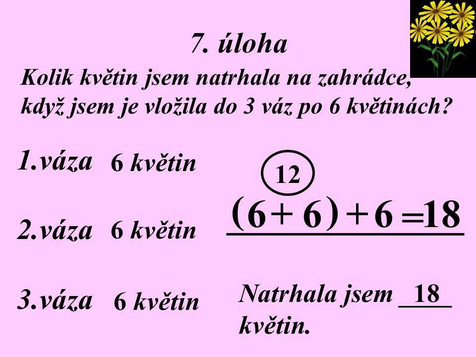 ( ) 6 + 6 + 6 18 = 7. úloha 1.váza 2.váza 3.váza 6 květin 12 6 květin
