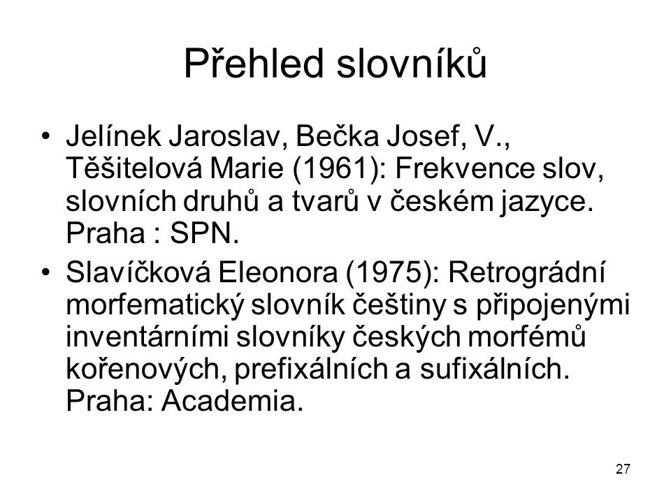 Přehled slovníků Jelínek Jaroslav, Bečka Josef, V., Těšitelová Marie (1961): Frekvence slov, slovních druhů a tvarů v českém jazyce. Praha : SPN.
