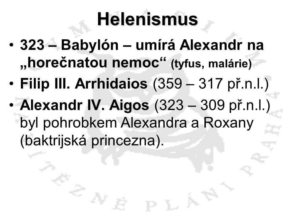 """Helenismus 323 – Babylón – umírá Alexandr na """"horečnatou nemoc (tyfus, malárie) Filip III. Arrhidaios (359 – 317 př.n.l.)"""