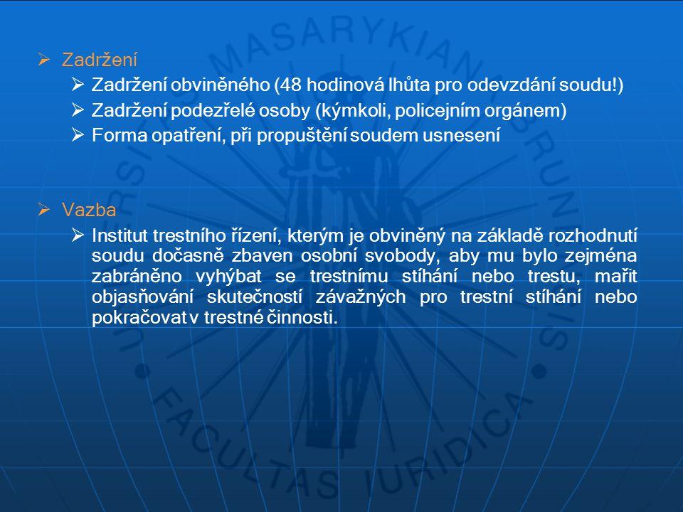 Zadržení Zadržení obviněného (48 hodinová lhůta pro odevzdání soudu!) Zadržení podezřelé osoby (kýmkoli, policejním orgánem)