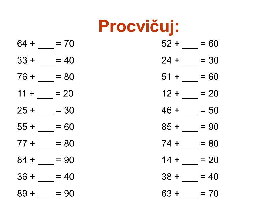 Procvičuj: 64 + ___ = 70 33 + ___ = 40 76 + ___ = 80 11 + ___ = 20