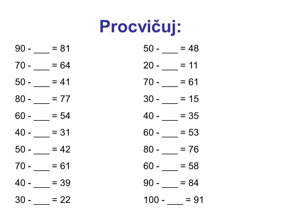 Procvičuj: 90 - ___ = 81 70 - ___ = 64 50 - ___ = 41 80 - ___ = 77