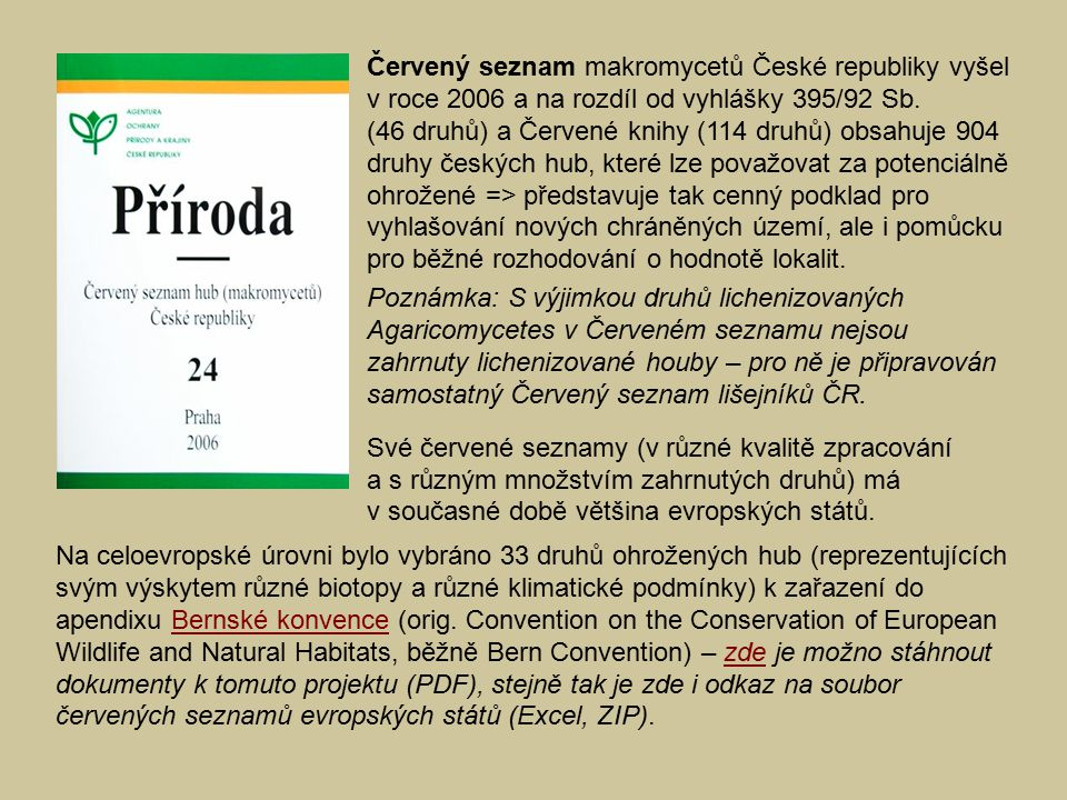Červený seznam makromycetů České republiky vyšel v roce 2006 a na rozdíl od vyhlášky 395/92 Sb. (46 druhů) a Červené knihy (114 druhů) obsahuje 904 druhy českých hub, které lze považovat za potenciálně ohrožené => představuje tak cenný podklad pro vyhlašování nových chráněných území, ale i pomůcku pro běžné rozhodování o hodnotě lokalit.