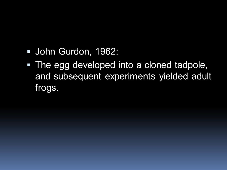 John Gurdon, 1962: The egg developed into a cloned tadpole, and subsequent experiments yielded adult frogs.