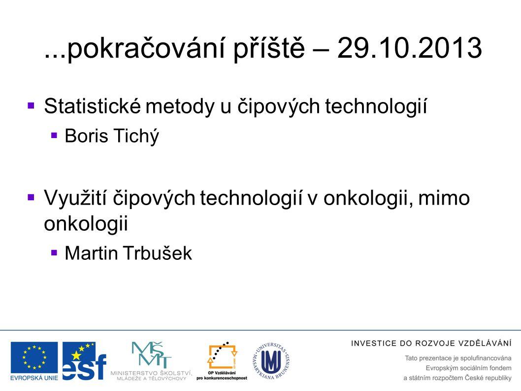 ...pokračování příště – 29.10.2013 Statistické metody u čipových technologií. Boris Tichý. Využití čipových technologií v onkologii, mimo onkologii.