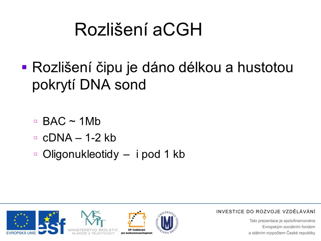 Rozlišení aCGH Rozlišení čipu je dáno délkou a hustotou pokrytí DNA sond. BAC ~ 1Mb. cDNA – 1-2 kb.