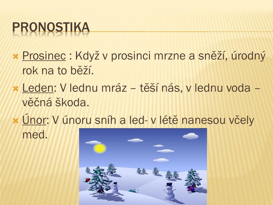 pronostika Prosinec : Když v prosinci mrzne a sněží, úrodný rok na to běží. Leden: V lednu mráz – těší nás, v lednu voda – věčná škoda.