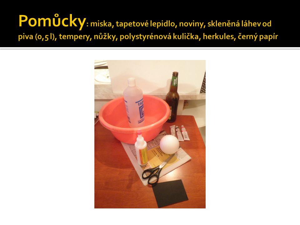 Pomůcky: miska, tapetové lepidlo, noviny, skleněná láhev od piva (0,5 l), tempery, nůžky, polystyrénová kulička, herkules, černý papír