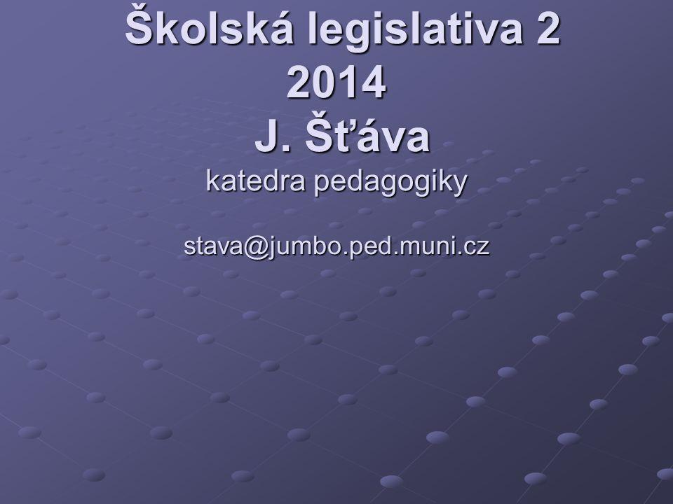 Školská legislativa 2 2014 J. Šťáva katedra pedagogiky stava@jumbo.ped.muni.cz
