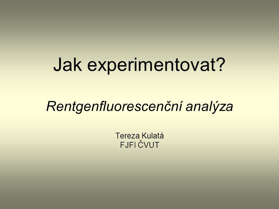 Jak experimentovat Rentgenfluorescenční analýza Tereza Kulatá FJFI ČVUT
