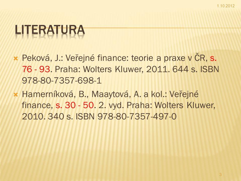1.10.2012 Literatura. Peková, J.: Veřejné finance: teorie a praxe v ČR, s. 76 - 93. Praha: Wolters Kluwer, 2011. 644 s. ISBN 978-80-7357-698-1.