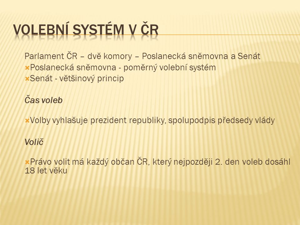 Volební systém v ČR Parlament ČR – dvě komory – Poslanecká sněmovna a Senát. Poslanecká sněmovna - poměrný volební systém.