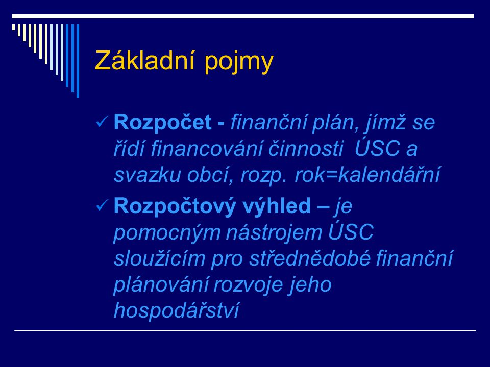 Základní pojmy Rozpočet - finanční plán, jímž se řídí financování činnosti ÚSC a svazku obcí, rozp. rok=kalendářní.