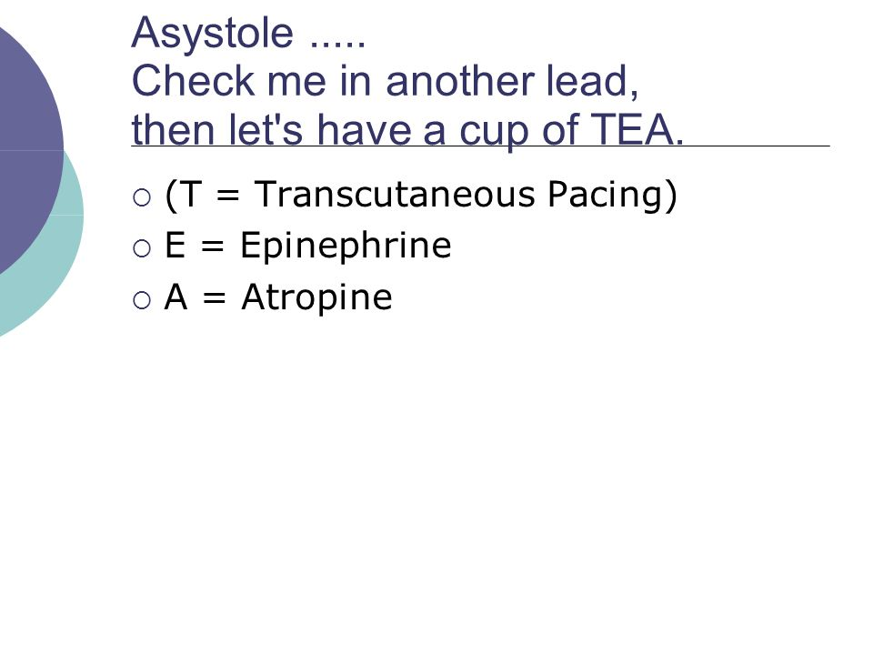 Asystole ..... Check me in another lead, then let s have a cup of TEA.