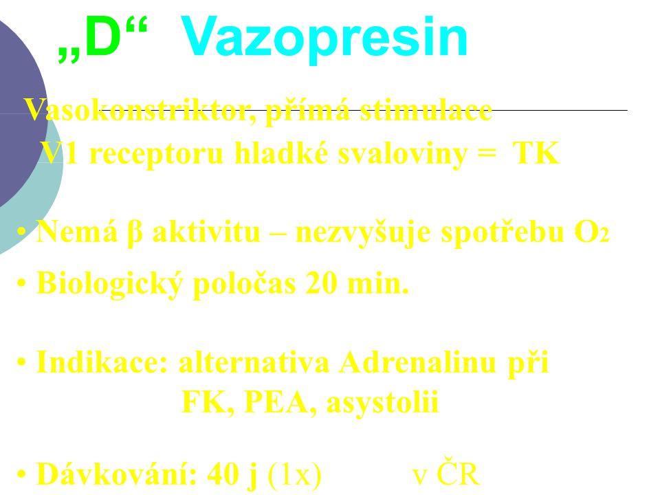 """""""D Vazopresin Vasokonstriktor, přímá stimulace V1 receptoru hladké svaloviny =  TK. Nemá β aktivitu – nezvyšuje spotřebu O2."""