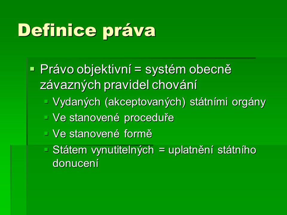 Definice práva Právo objektivní = systém obecně závazných pravidel chování. Vydaných (akceptovaných) státními orgány.