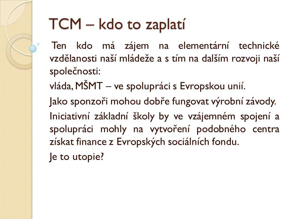 TCM – kdo to zaplatí Ten kdo má zájem na elementární technické vzdělanosti naší mládeže a s tím na dalším rozvoji naší společnosti: