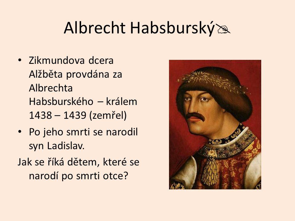 Albrecht Habsburský Zikmundova dcera Alžběta provdána za Albrechta Habsburského – králem 1438 – 1439 (zemřel)