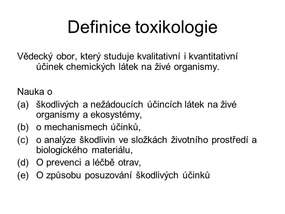Definice toxikologie Vědecký obor, který studuje kvalitativní i kvantitativní účinek chemických látek na živé organismy.
