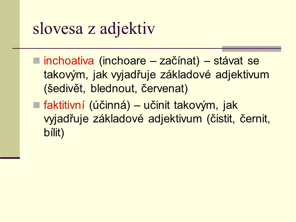 slovesa z adjektiv inchoativa (inchoare – začínat) – stávat se takovým, jak vyjadřuje základové adjektivum (šedivět, blednout, červenat)