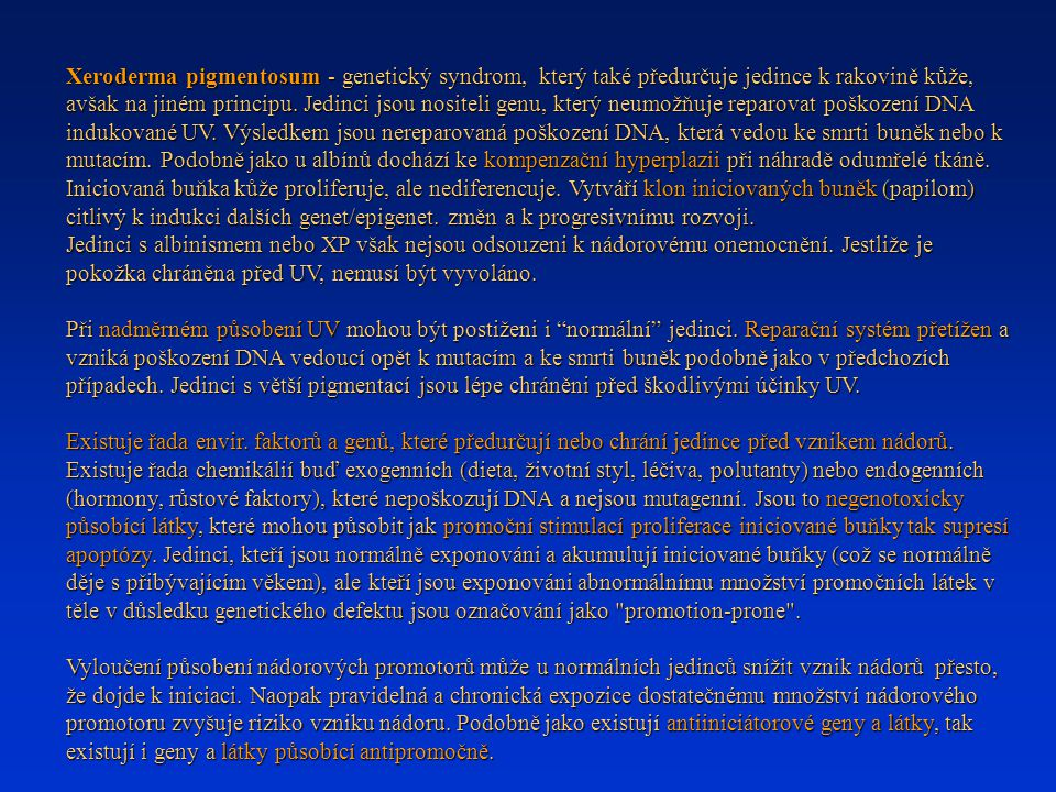 Xeroderma pigmentosum - genetický syndrom, který také předurčuje jedince k rakovině kůže, avšak na jiném principu. Jedinci jsou nositeli genu, který neumožňuje reparovat poškození DNA indukované UV. Výsledkem jsou nereparovaná poškození DNA, která vedou ke smrti buněk nebo k mutacím. Podobně jako u albínů dochází ke kompenzační hyperplazii při náhradě odumřelé tkáně. Iniciovaná buňka kůže proliferuje, ale nediferencuje. Vytváří klon iniciovaných buněk (papilom) citlivý k indukci dalších genet/epigenet. změn a k progresivnímu rozvoji.