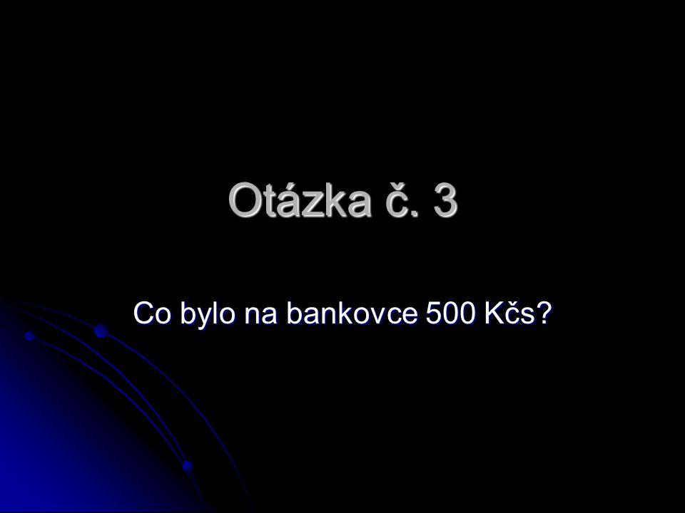 Otázka č. 3 Co bylo na bankovce 500 Kčs