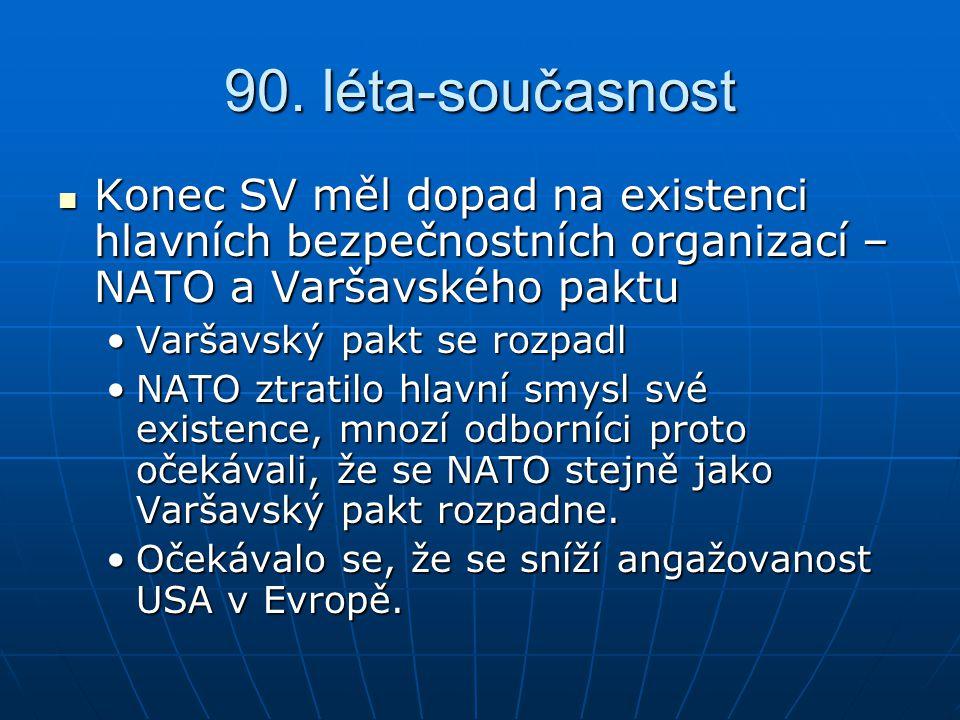 90. léta-současnost Konec SV měl dopad na existenci hlavních bezpečnostních organizací – NATO a Varšavského paktu.