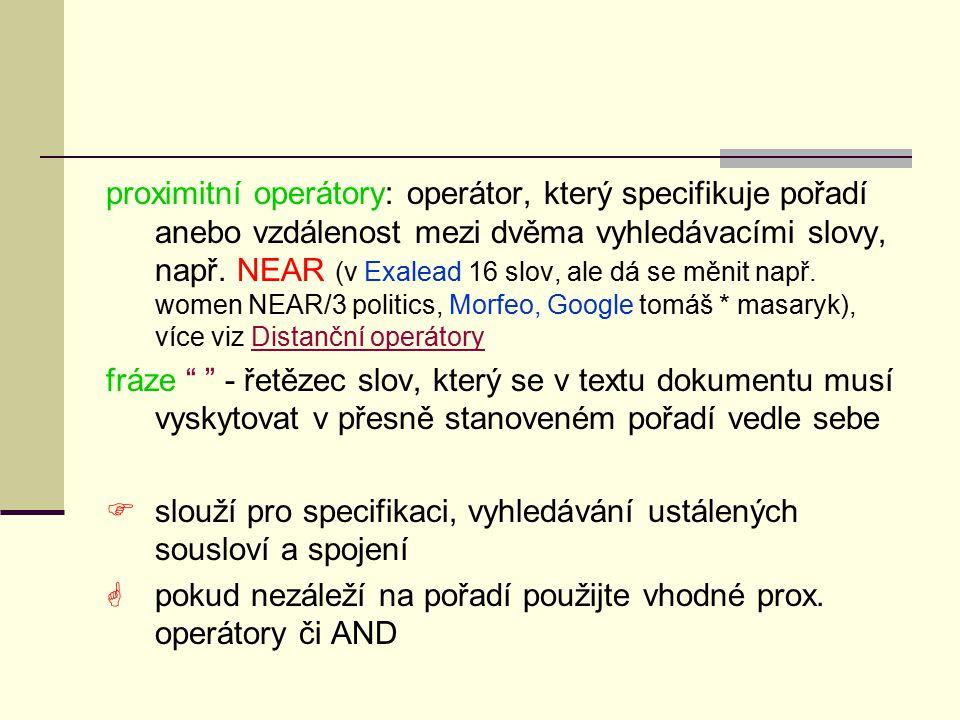 proximitní operátory: operátor, který specifikuje pořadí anebo vzdálenost mezi dvěma vyhledávacími slovy, např. NEAR (v Exalead 16 slov, ale dá se měnit např. women NEAR/3 politics, Morfeo, Google tomáš * masaryk), více viz Distanční operátory