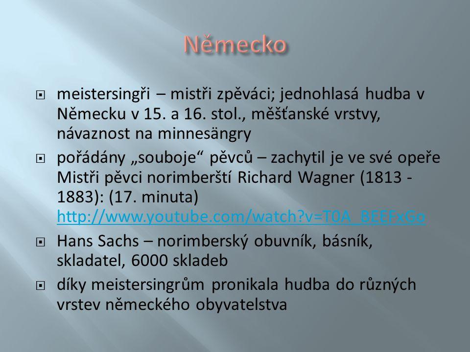 Německo meistersingři – mistři zpěváci; jednohlasá hudba v Německu v 15. a 16. stol., měšťanské vrstvy, návaznost na minnesängry.