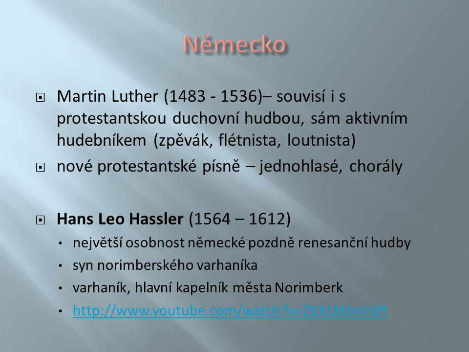 Německo Martin Luther (1483 - 1536)– souvisí i s protestantskou duchovní hudbou, sám aktivním hudebníkem (zpěvák, flétnista, loutnista)