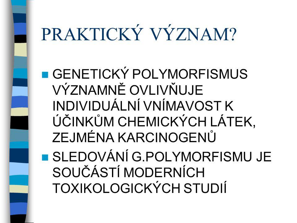 PRAKTICKÝ VÝZNAM GENETICKÝ POLYMORFISMUS VÝZNAMNĚ OVLIVŇUJE INDIVIDUÁLNÍ VNÍMAVOST K ÚČINKŮM CHEMICKÝCH LÁTEK, ZEJMÉNA KARCINOGENŮ.