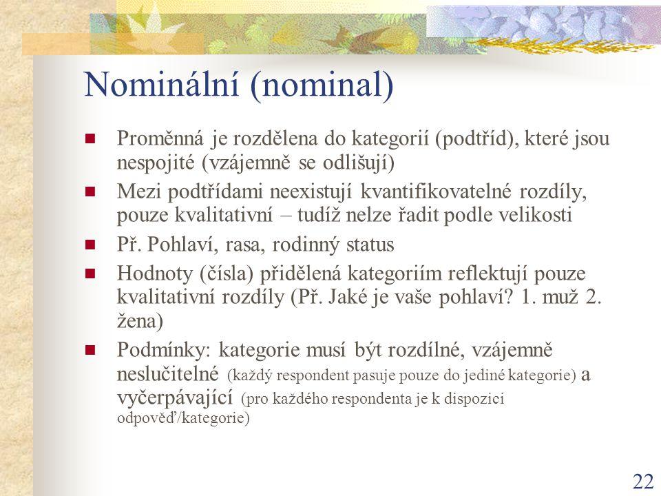 Nominální (nominal) Proměnná je rozdělena do kategorií (podtříd), které jsou nespojité (vzájemně se odlišují)