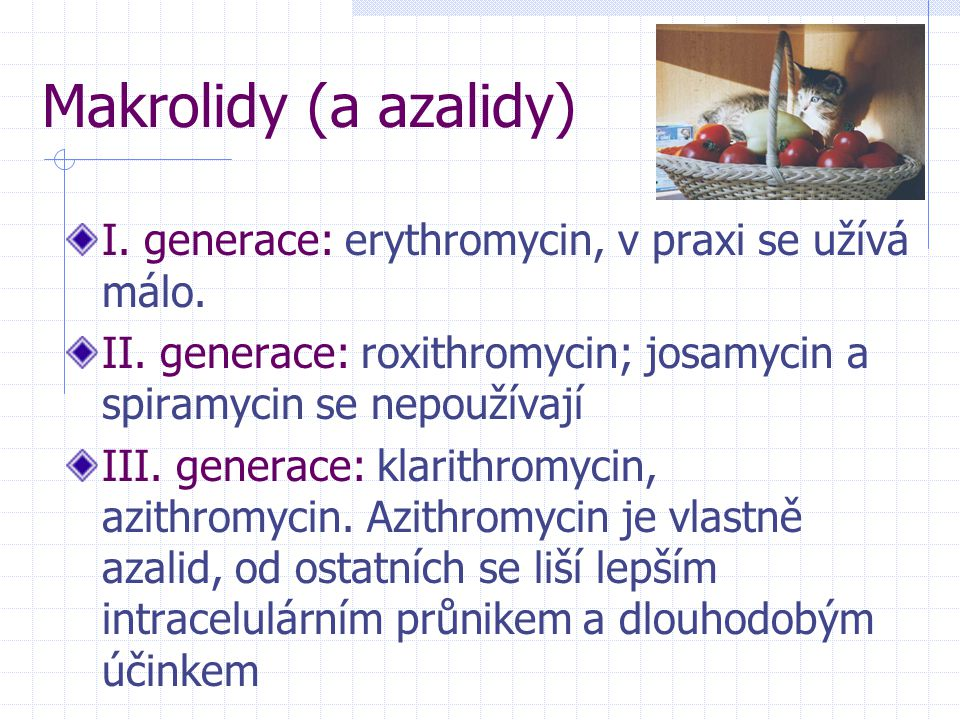 Makrolidy (a azalidy) I. generace: erythromycin, v praxi se užívá málo. II. generace: roxithromycin; josamycin a spiramycin se nepoužívají.
