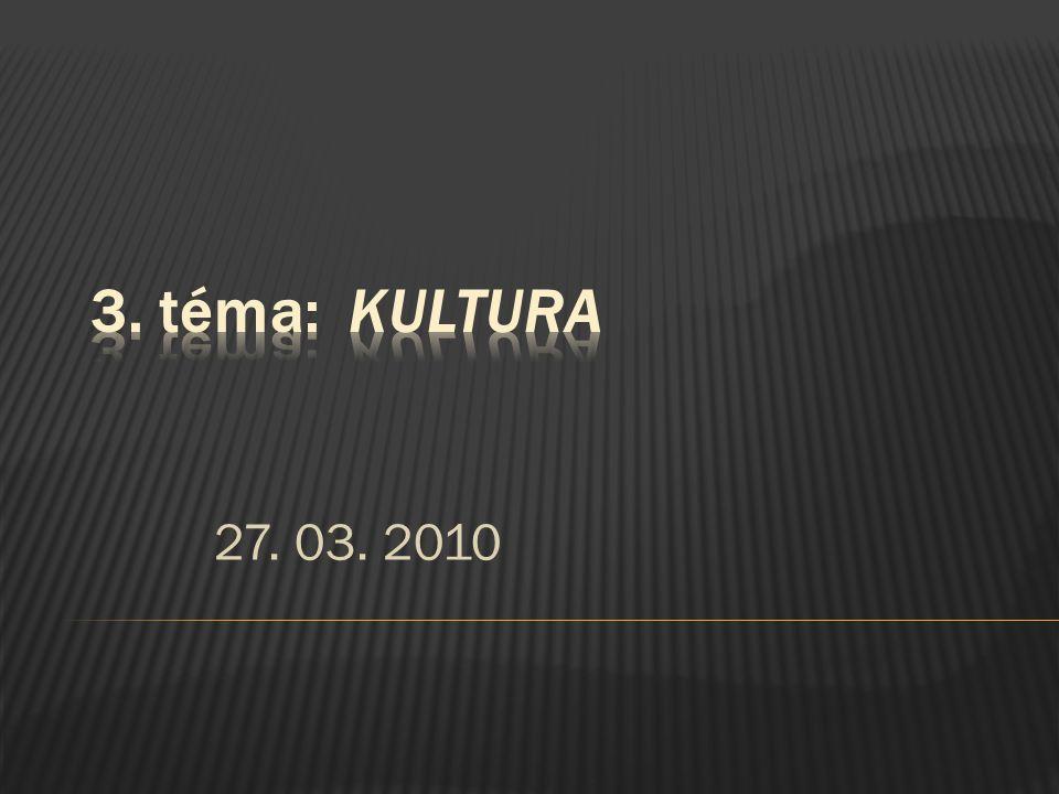 3. téma: Kultura 27. 03. 2010