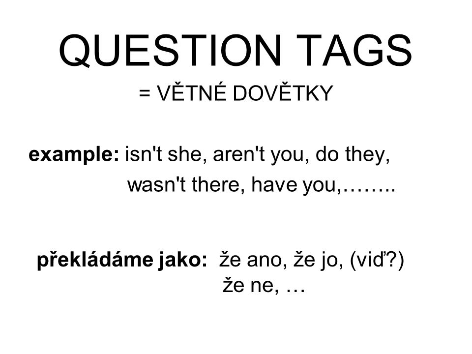 QUESTION TAGS = VĚTNÉ DOVĚTKY example: isn t she, aren t you, do they,