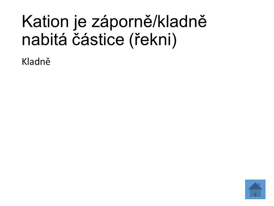 Kation je záporně/kladně nabitá částice (řekni)