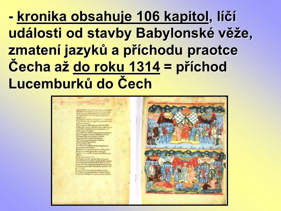 - kronika obsahuje 106 kapitol, líčí události od stavby Babylonské věže, zmatení jazyků a příchodu praotce Čecha až do roku 1314 = příchod Lucemburků do Čech