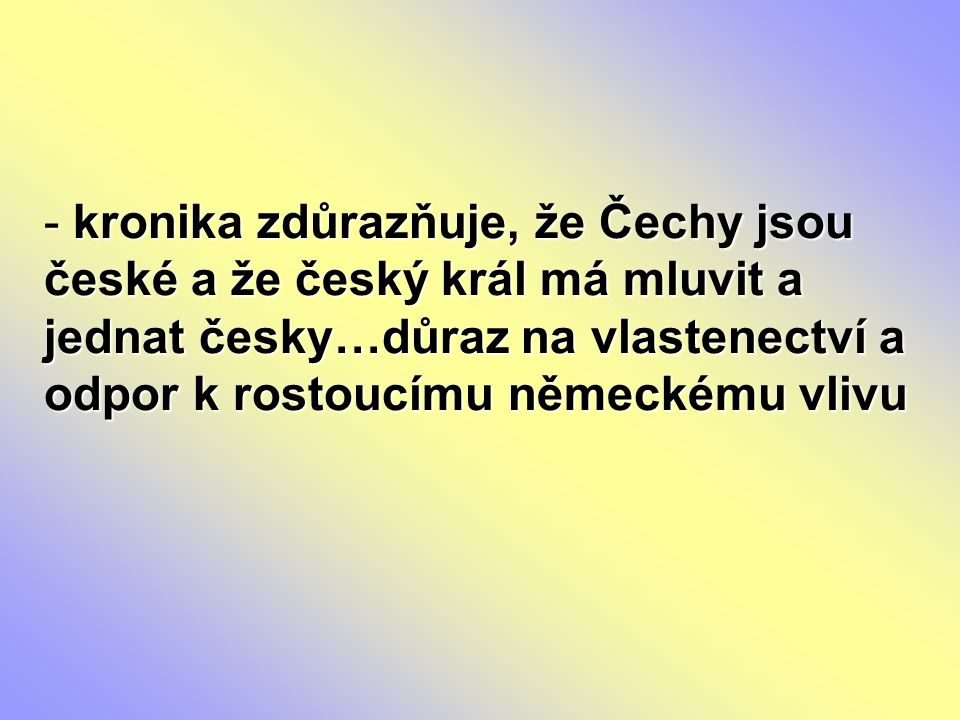 kronika zdůrazňuje, že Čechy jsou české a že český král má mluvit a jednat česky…důraz na vlastenectví a odpor k rostoucímu německému vlivu